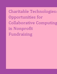 CHARITABLE TECHNOLOGIES: OPPORTUNITIES FOR COLLABORATIVE COMPUTING IN NONPROFIT FUNDRAISING
