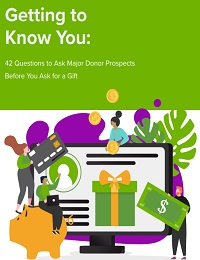 GETTING TO KNOW YOU: 42 QUESTIONS TO ASK MAJOR DONOR PROSPECTS BEFORE YOU ASK FOR A GIFT
